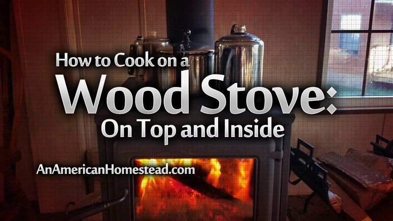 How to Cook on a Woodstove: On Top and Inside - Modern Homesteading Off  Grid - An American Homestead - How To Cook On A Woodstove: On Top And Inside - Modern